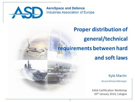 1 AeroSpace and Defence Industries Association of Europe Proper distribution of general/technical requirements between hard and soft laws Kyle Martin Airworthiness.
