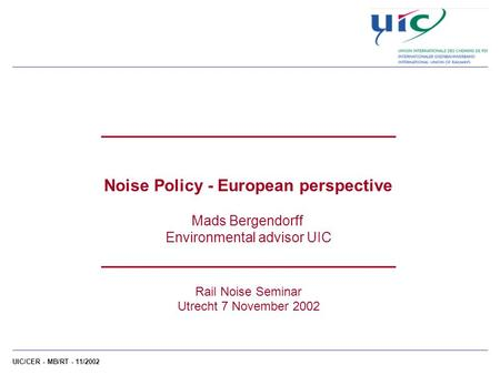 UIC/CER - MB/RT - 11/2002 ___________________________ Noise Policy - European perspective Mads Bergendorff Environmental advisor UIC ___________________________.