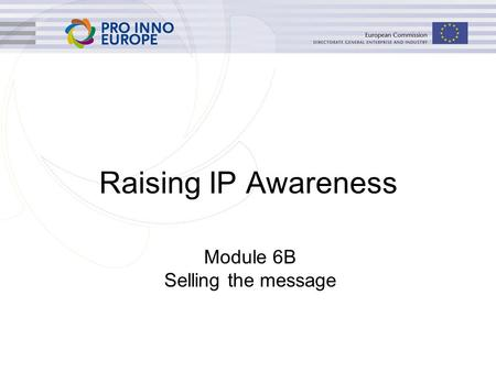 Raising IP Awareness Module 6B Selling the message.