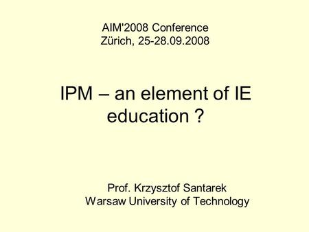 IPM – an element of IE education ? Prof. Krzysztof Santarek Warsaw University of Technology AIM'2008 Conference Zürich, 25-28.09.2008.