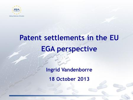 Patent settlements in the EU EGA perspective Ingrid Vandenborre 18 October 2013.