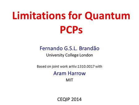 Limitations for Quantum PCPs Fernando G.S.L. Brandão University College London Based on joint work arXiv:1310.0017 with Aram Harrow MIT CEQIP 2014.