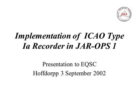 Implementation of ICAO Type Ia Recorder in JAR-OPS 1 Presentation to EQSC Hoffdorpp 3 September 2002.