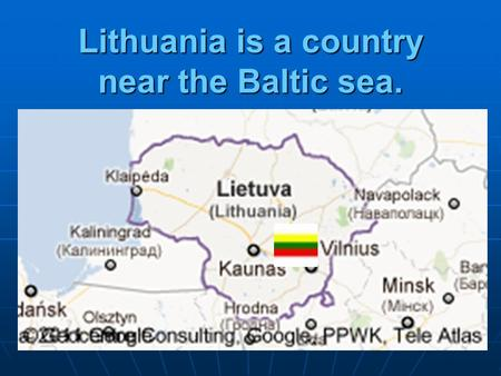 Lithuania is a country near the Baltic sea.. Lithuania in Europe Tricolor flag Yellow: the fertile fields of Lithuania, green: the symbol of the nation's.