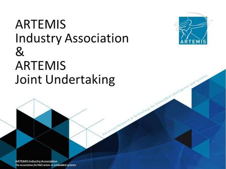 ARTEMIS Industry Association & ARTEMIS Joint Undertaking ARTEMIS Industry Association The association for R&D actors in embedded systems.