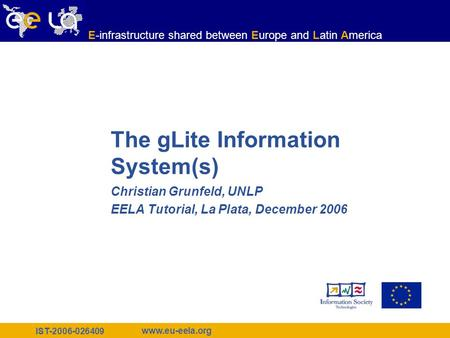 IST-2006-026409 www.eu-eela.org E-infrastructure shared between Europe and Latin America The gLite Information System(s) Christian Grunfeld, UNLP EELA.
