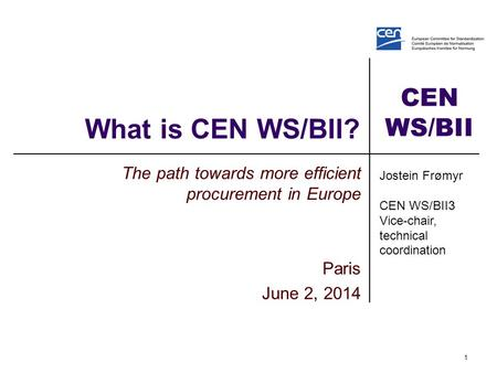 CEN WS/BII What is CEN WS/BII? The path towards more efficient procurement in Europe Paris June 2, 2014 1 Jostein Frømyr CEN WS/BII3 Vice-chair, technical.