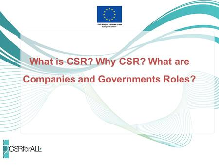 What is CSR? Why CSR? What are Companies and Governments Roles?