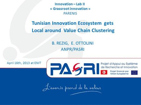 Innovation – Lab II « Grassroot innovation » PARENIS Tunisian Innovation Ecosystem gets Local around Value Chain Clustering B. REZIG, E. OTTOLINI ANPR/PASRI.