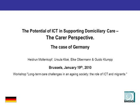 The Potential of ICT in Supporting Domiciliary Care – The Carer Perspective. The case of Germany Heidrun Mollenkopf, Ursula Kloé, Elke Olbermann & Guido.