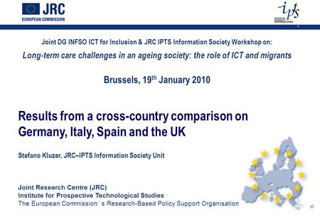 1 Joint DG INFSO ICT for Inclusion & JRC IPTS Information Society Workshop on: Long-term care challenges in an ageing society: the role of ICT and migrants.