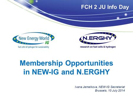 Membership Opportunities in NEW-IG and N.ERGHY Ivana Jemelkova, NEW-IG Secretariat Brussels, 10 July 2014 FCH 2 JU Info Day.