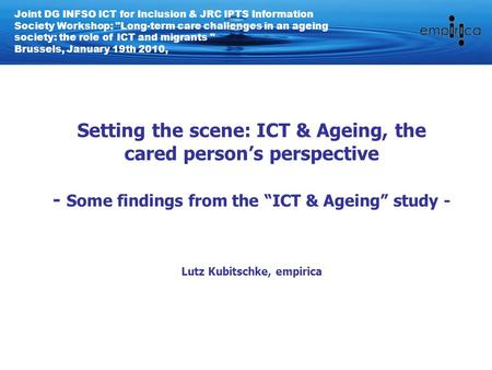 "Setting the scene: ICT & Ageing, the cared person's perspective - Some findings from the ""ICT & Ageing"" study - Lutz Kubitschke, empirica Joint DG INFSO."