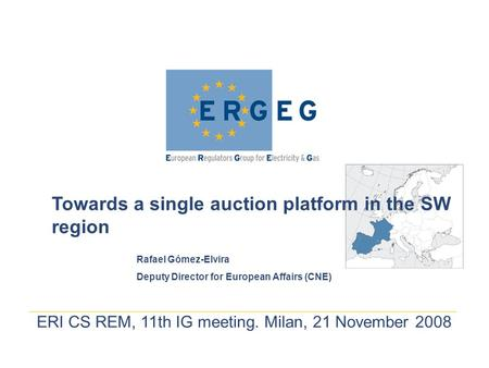 ERI CS REM, 11th IG meeting. Milan, 21 November 2008 Towards a single auction platform in the SW region Rafael Gómez-Elvira Deputy Director for European.