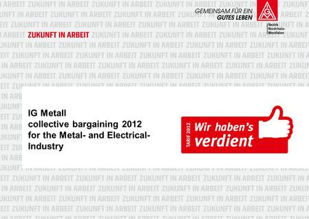 IG Metall collective bargaining 2012 for the Metal- and Electrical- Industry.