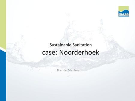 Ir. Brendo Meulman Sustainable Sanitation case: Noorderhoek.