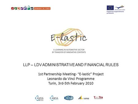 "LLP – LDV ADMINISTRATIVE AND FINANCIAL RULES 1st Partnership Meeting- ""E-lastic"" Project Leonardo da Vinci Programme Turin, 3rd-5th February 2010."