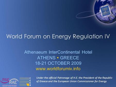 World Forum on Energy Regulation IV Athenaeum InterContinental Hotel ATHENS  GREECE 18-21 OCTOBER 2009 www.worldforumiv.info Under the official Patronage.