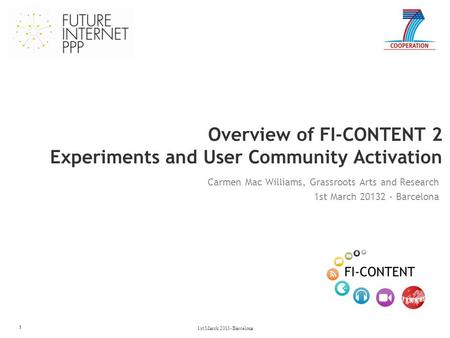 Overview of FI-CONTENT 2 Experiments and User Community Activation 1 Carmen Mac Williams, Grassroots Arts and Research 1st March 20132 - Barcelona 1st.