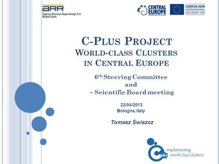 C-P LUS P ROJECT W ORLD - CLASS C LUSTERS IN C ENTRAL E UROPE Tomasz Świszcz 6 th Steering Committee and – Scientific Board meeting 22/04/2013 Bologna,