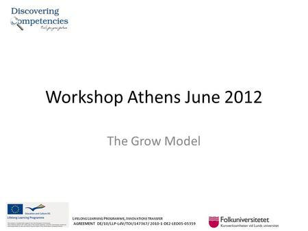Workshop Athens June 2012 The Grow Model L IFELONG L EARNING P ROGRAMME, I NNOVATIONS TRANSFER AGREEMENT DE/10/LLP-LdV/TOI/147367/ 2010-1-DE2-LEO05-05359.