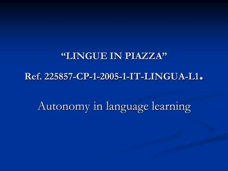"""LINGUE IN PIAZZA"" Ref. 225857-CP-1-2005-1-IT-LINGUA-L1. Autonomy in language learning."