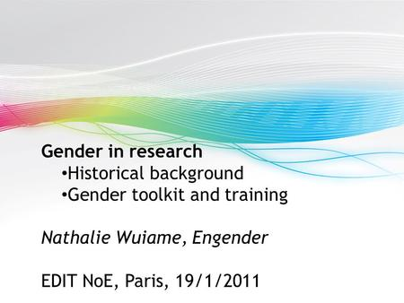 Gender in research Historical background Gender toolkit and training Nathalie Wuiame, Engender EDIT NoE, Paris, 19/1/2011.