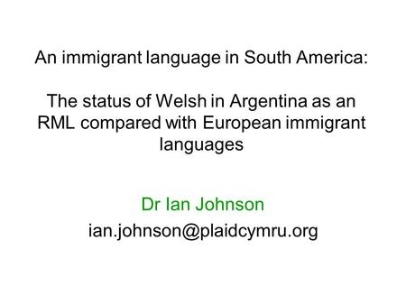 An immigrant language in South America: The status of Welsh in Argentina as an RML compared with European immigrant languages Dr Ian Johnson