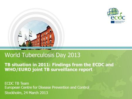 World Tuberculosis Day 2013 TB situation in 2011: Findings from the ECDC and WHO/EURO joint TB surveillance report ECDC TB Team European Centre for Disease.