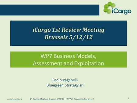 1 st Review Meeting, Brussels 5/12/12 – WP7 (P. Paganelli, Bluegreen) www.i-cargo.eu iCargo 1st Review Meeting Brussels 5/12/12 WP7 Business Models, Assessment.