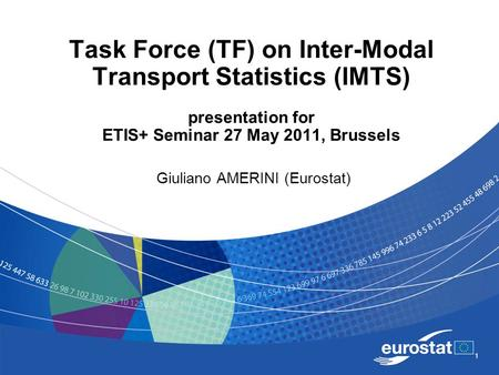 1 Task Force (TF) on Inter-Modal Transport Statistics (IMTS) presentation for ETIS+ Seminar 27 May 2011, Brussels Giuliano AMERINI (Eurostat)