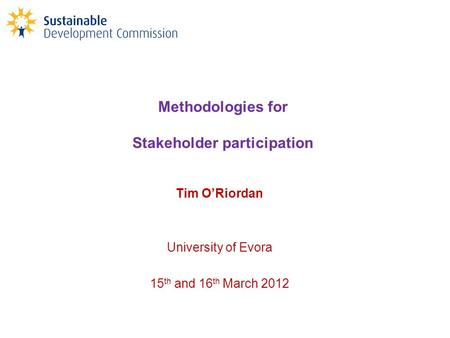 Methodologies for Stakeholder participation Tim O'Riordan University of Evora 15 th and 16 th March 2012.