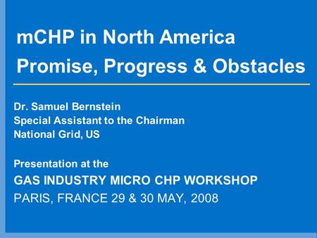 MCHP in North America Promise, Progress & Obstacles Dr. Samuel Bernstein Special Assistant to the Chairman National Grid, US Presentation at the GAS INDUSTRY.