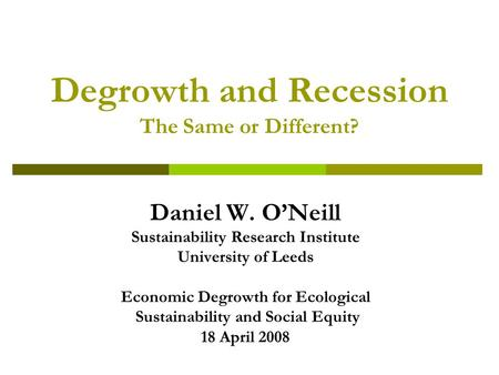 Degrowth and Recession The Same or Different? Daniel W. O'Neill Sustainability Research Institute University of Leeds Economic Degrowth for Ecological.