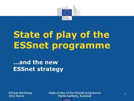Eurostat State of play of the ESSnet programme …and the new ESSnet strategy ESSnet Workshop 2012 Rome State of play of the ESSnet programme Martin Karlberg,