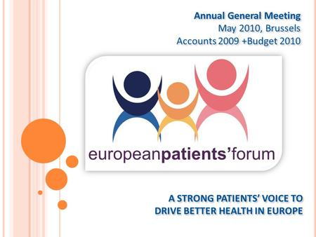 A STRONG PATIENTS' VOICE TO DRIVE BETTER HEALTH IN EUROPE Annual General Meeting May 2010, Brussels Accounts 2009 +Budget 2010 Annual General Meeting May.