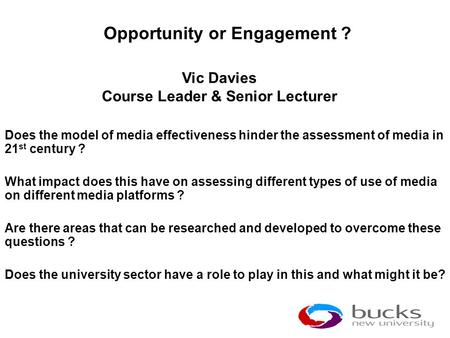 Opportunity or Engagement ? Does the model of media effectiveness hinder the assessment of media in 21 st century ? What impact does this have on assessing.