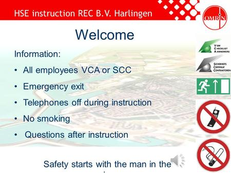 HSE instruction REC B.V. Harlingen Safety starts with the man in the mirror Welcome Information: All employees VCA or SCC Emergency exit Telephones off.