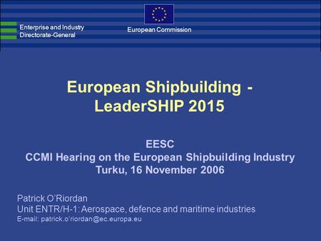 European Shipbuilding - LeaderSHIP 2015 EESC CCMI Hearing on the European Shipbuilding Industry Turku, 16 November 2006 Enterprise and Industry Directorate-General.