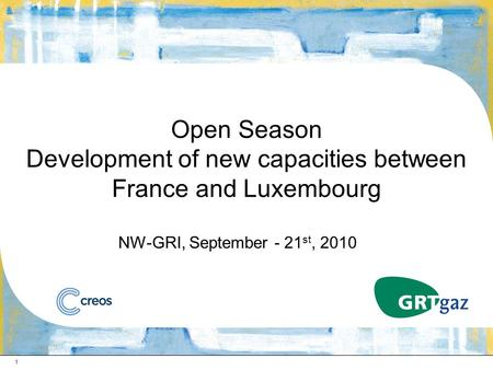 1 Open Season Development of new capacities between France and Luxembourg NW-GRI, September - 21 st, 2010.