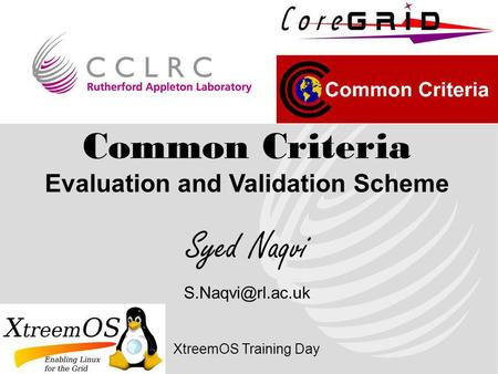 Common Criteria Evaluation and Validation Scheme Syed Naqvi XtreemOS Training Day.