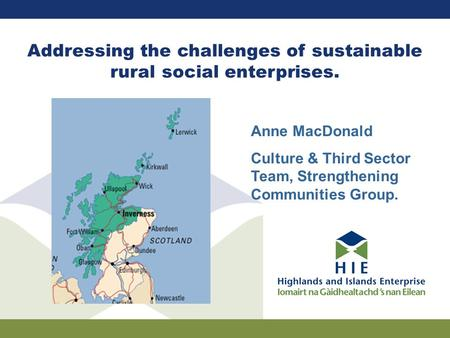 Addressing the challenges of sustainable rural social enterprises. Anne MacDonald Culture & Third Sector Team, Strengthening Communities Group.