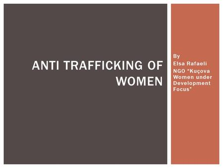 "By Elsa Rafaeli NGO ""Kuçova Women under Development Focus"" ANTI TRAFFICKING OF WOMEN."