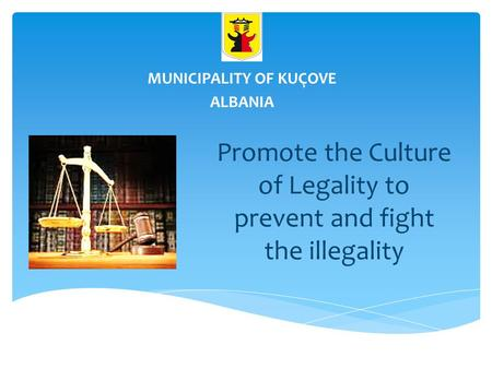Promote the Culture of Legality to prevent and fight the illegality MUNICIPALITY OF KUÇOVE ALBANIA.