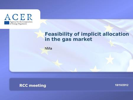RCC meeting Feasibility of implicit allocation in the gas market TITRE 18/10/2012 RCC meeting Feasibility of implicit allocation in the gas market NMa.