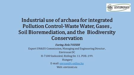 Industrial use of archaea for integrated Pollution Control-Waste Water, Gases, Soil Bioremediation, and the Biodiversity Conservation Euring. Bela TOZSER.
