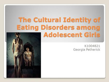 The Cultural Identity of Eating Disorders among Adolescent Girls K1004821 Georgia Petherick.
