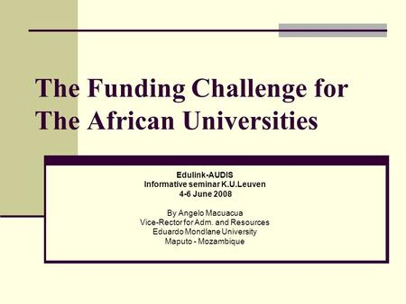 The Funding Challenge for The African Universities Edulink-AUDIS Informative seminar K.U.Leuven 4-6 June 2008 By Angelo Macuacua Vice-Rector for Adm. and.