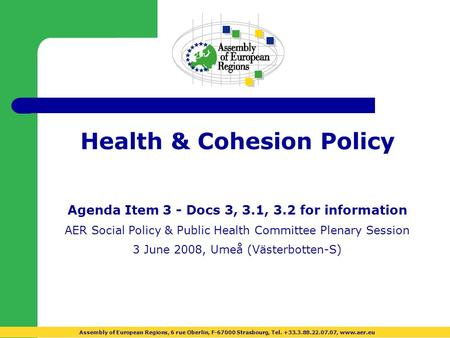 Health & Cohesion Policy Agenda Item 3 - Docs 3, 3.1, 3.2 for information AER Social Policy & Public Health Committee Plenary Session 3 June 2008, Umeå.