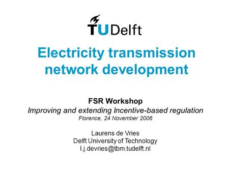 Electricity transmission network development FSR Workshop Improving and extending Incentive-based regulation Florence, 24 November 2006 Laurens de Vries.